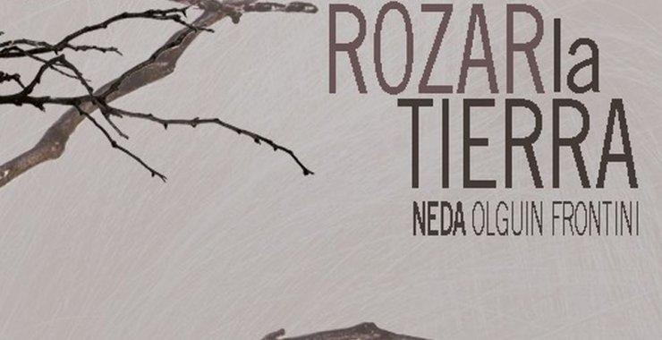 ROZAR la TIERRA, de la artista visual Neda Olguín Frontini